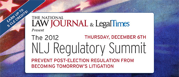 The 2012 NLJ Regulatory Summit PREVENT POST-ELECTION REGULATION FROM BECOMING TOMORROW'S LITIGATION THURSDAY, DECEMBER 6TH